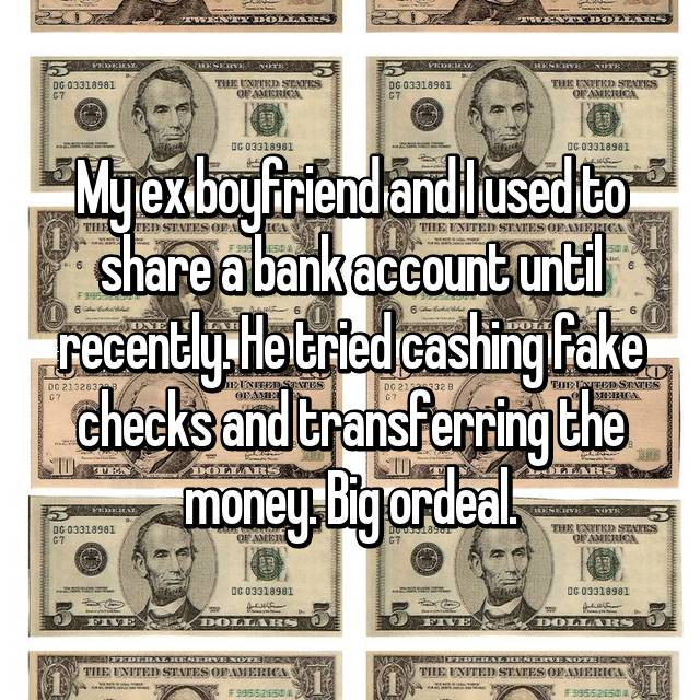 My ex boyfriend and I used to share a bank account until recently. He tried cashing fake checks and transferring the money. Big ordeal.