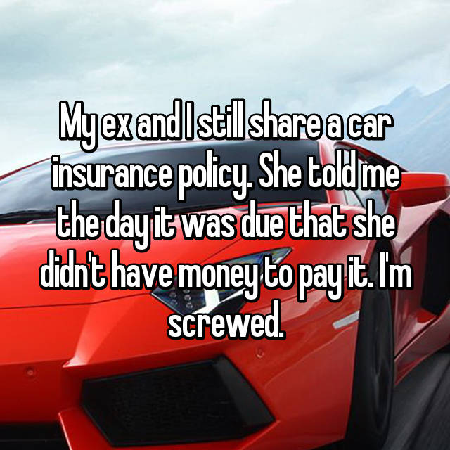 My ex and I still share a car insurance policy. She told me the day it was due that she didn't have money to pay it. I'm screwed.