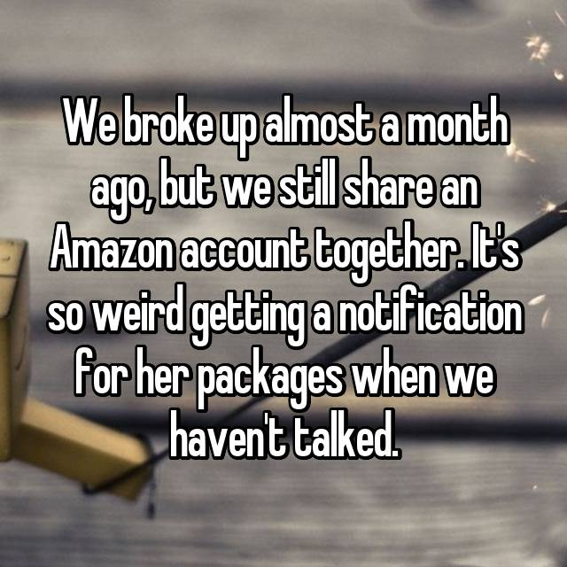 We broke up almost a month ago, but we still share an Amazon account together. It's so weird getting a notification for her packages when we haven't talked.