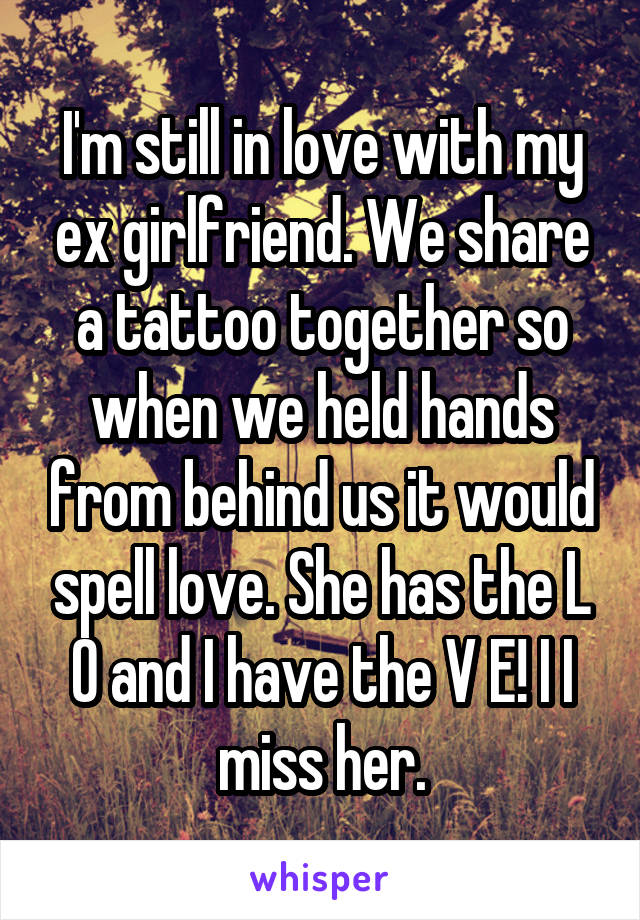 I'm still in love with my ex girlfriend. We share a tattoo together so when we held hands from behind us it would spell love. She has the L O and I have the V E! I I miss her.