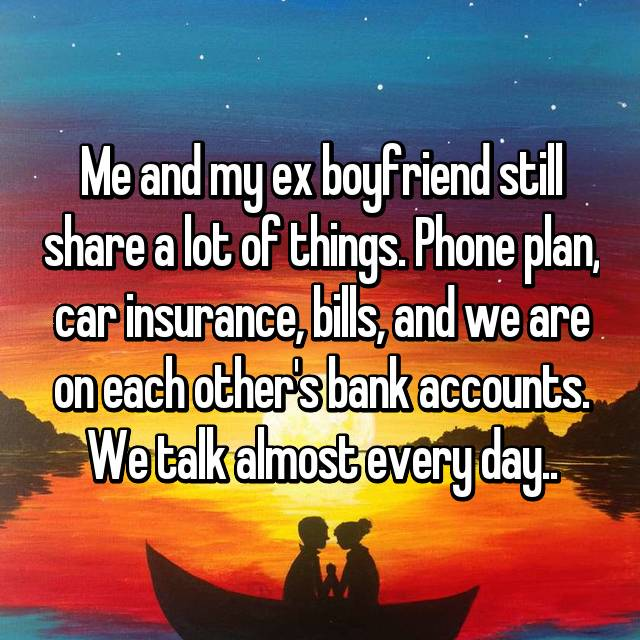 Me and my ex boyfriend still share a lot of things. Phone plan, car insurance, bills, and we are on each other's bank accounts. We talk almost every day..