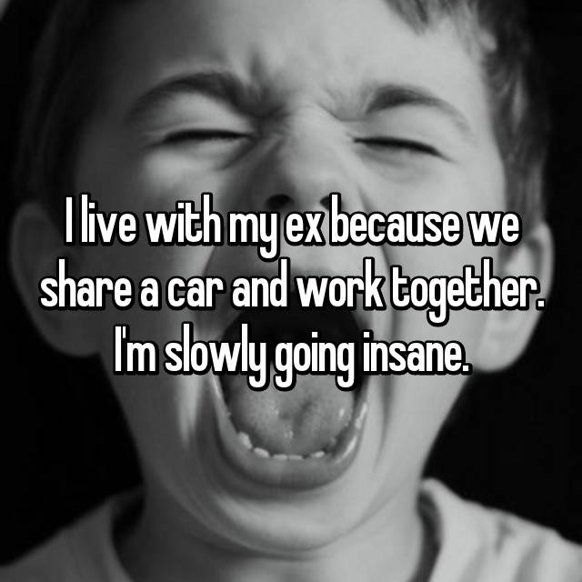 I live with my ex because we share a car and work together. I'm slowly going insane.