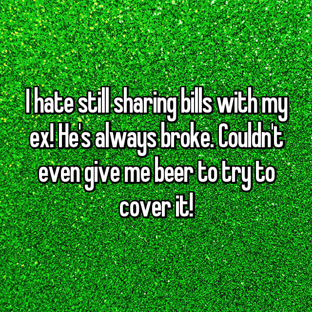 I hate still sharing bills with my ex! He's always broke. Couldn't even give me beer to try to cover it!