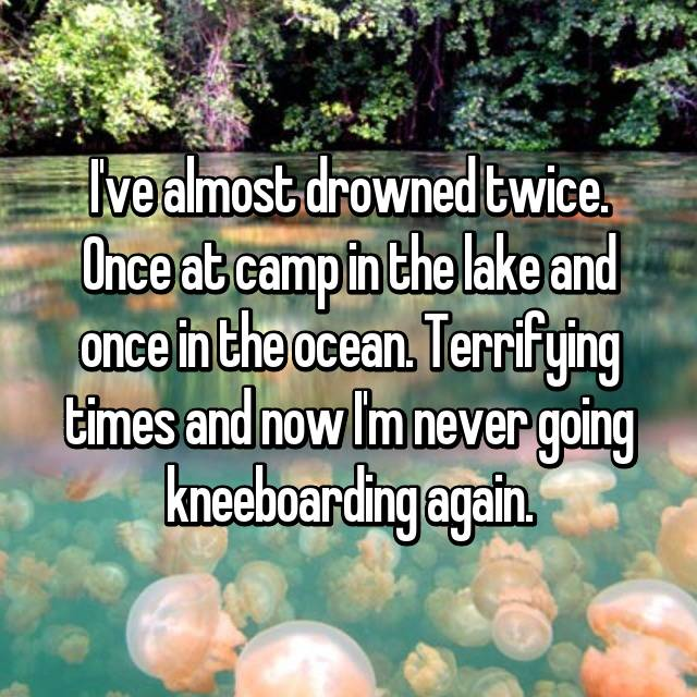 I've almost drowned twice. Once at camp in the lake and once in the ocean. Terrifying times and now I'm never going kneeboarding again.