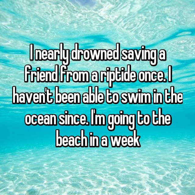 I nearly drowned saving a friend from a riptide once. I haven't been able to swim in the ocean since. I'm going to the beach in a week
