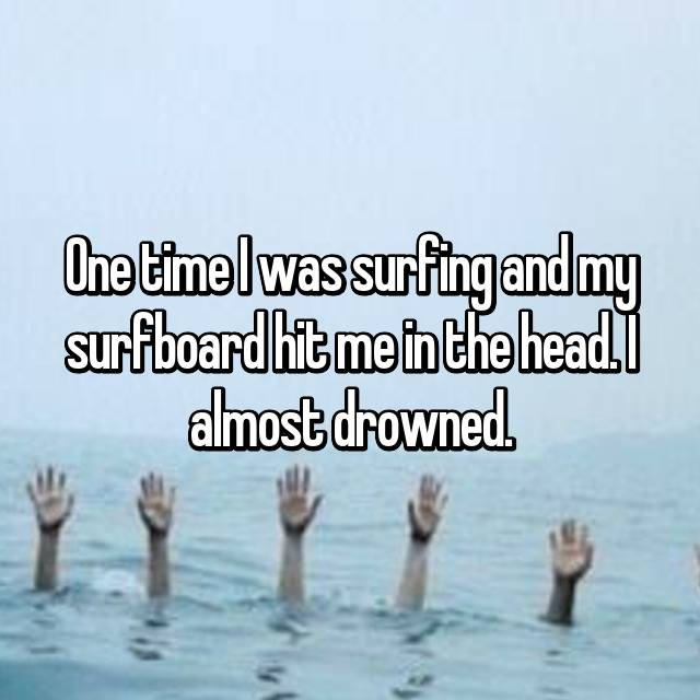 One time I was surfing and my surfboard hit me in the head. I almost drowned.