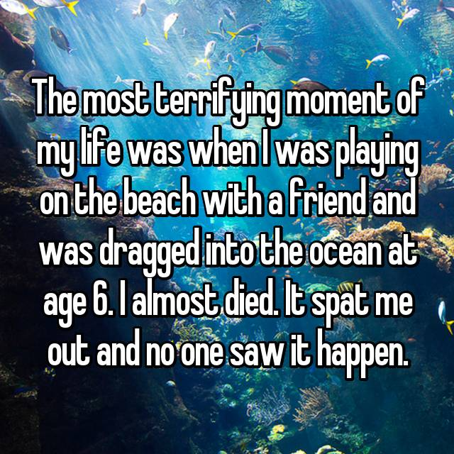 The most terrifying moment of my life was when I was playing on the beach with a friend and was dragged into the ocean at age 6. I almost died. It spat me out and no one saw it happen.