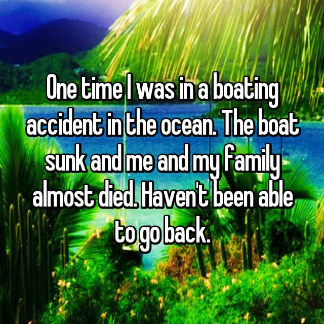 One time I was in a boating accident in the ocean. The boat sunk and me and my family almost died. Haven't been able to go back.