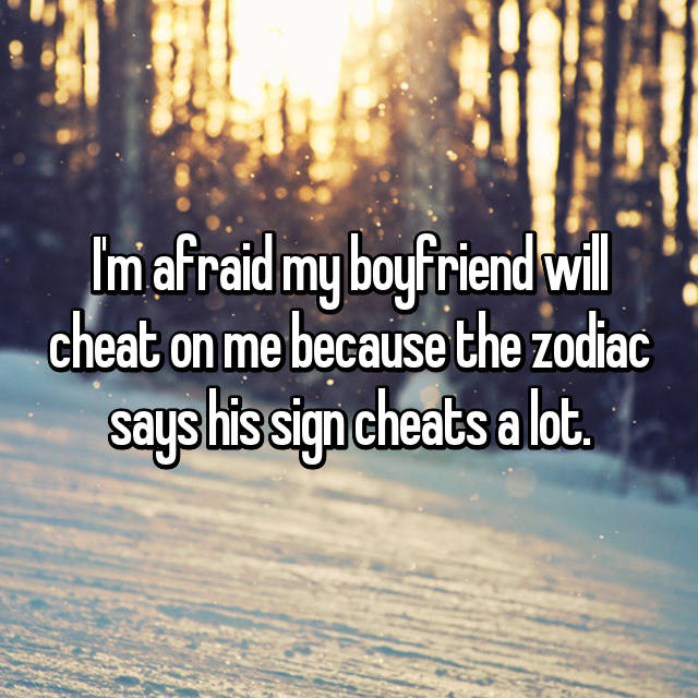 I'm afraid my boyfriend will cheat on me because the zodiac says his sign cheats a lot.