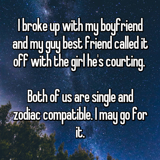 I broke up with my boyfriend and my guy best friend called it off with the girl he's courting.   Both of us are single and zodiac compatible. I may go for it.
