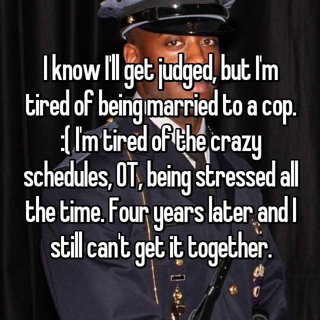 I know I'll get judged, but I'm tired of being married to a cop. :( I'm tired of the crazy schedules, OT, being stressed all the time. Four years later and I still can't get it together.