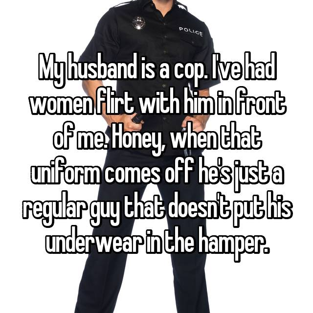 My husband is a cop. I've had women flirt with him in front of me. Honey, when that uniform comes off he's just a regular guy that doesn't put his underwear in the hamper.