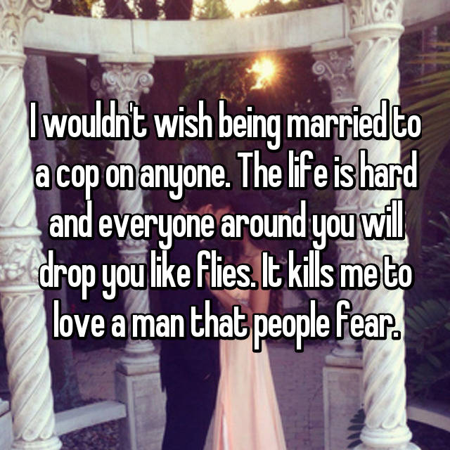 I wouldn't wish being married to a cop on anyone. The life is hard and everyone around you will drop you like flies. It kills me to love a man that people fear.