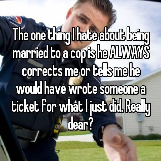 The one thing I hate about being married to a cop is he ALWAYS corrects me or tells me he would have wrote someone a ticket for what I just did. Really dear?