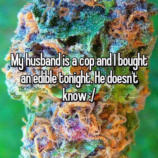 My husband is a cop and I bought an edible tonight. He doesn't know :/