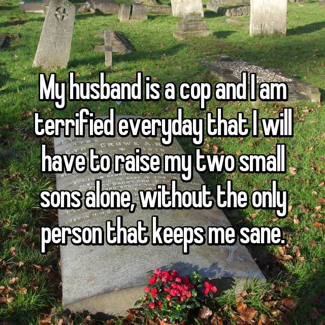 My husband is a cop and I am terrified everyday that I will have to raise my two small sons alone, without the only person that keeps me sane.