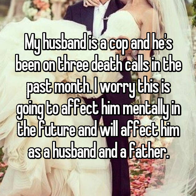 My husband is a cop and he's been on three death calls in the past month. I worry this is going to affect him mentally in the future and will affect him as a husband and a father.