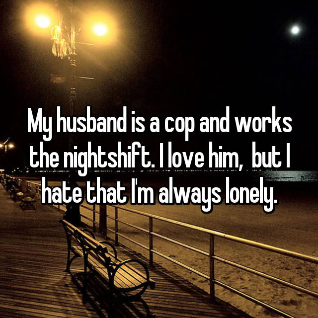 My husband is a cop and works the nightshift. I love him,  but I hate that I'm always lonely.