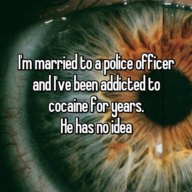 I'm married to a police officer and I've been addicted to cocaine for years. He has no idea