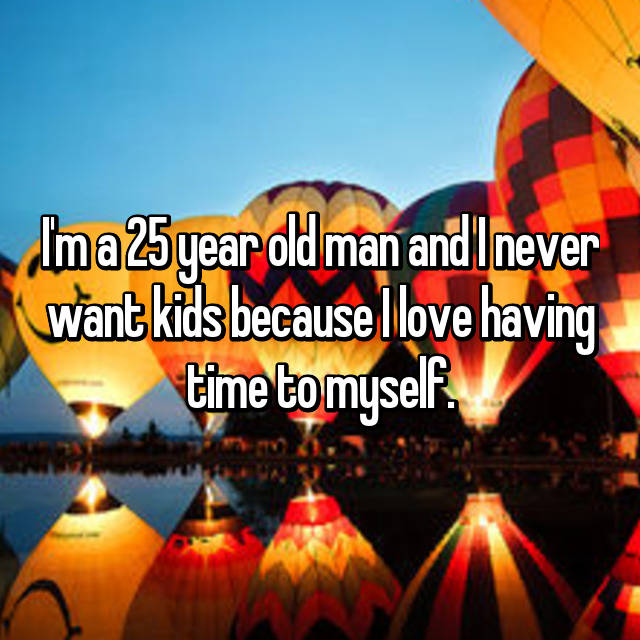 I'm a 25 year old man and I never want kids because I love having time to myself.