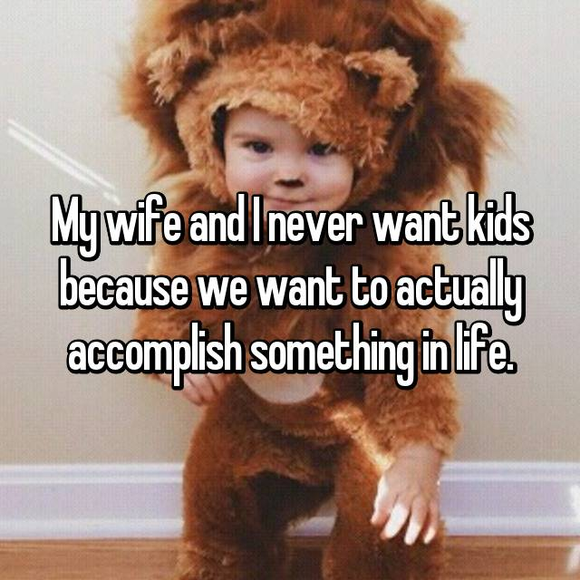 My wife and I never want kids because we want to actually accomplish something in life.