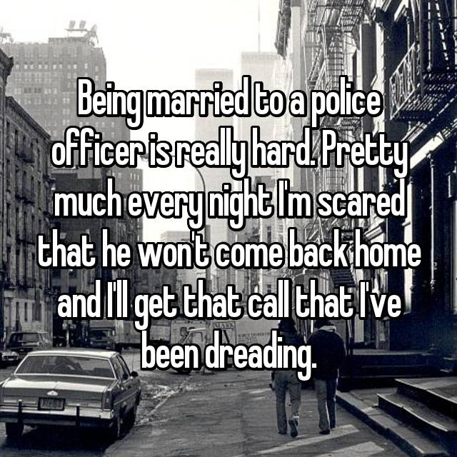 Being married to a police officer is really hard. Pretty much every night I'm scared that he won't come back home and I'll get that call that I've been dreading.