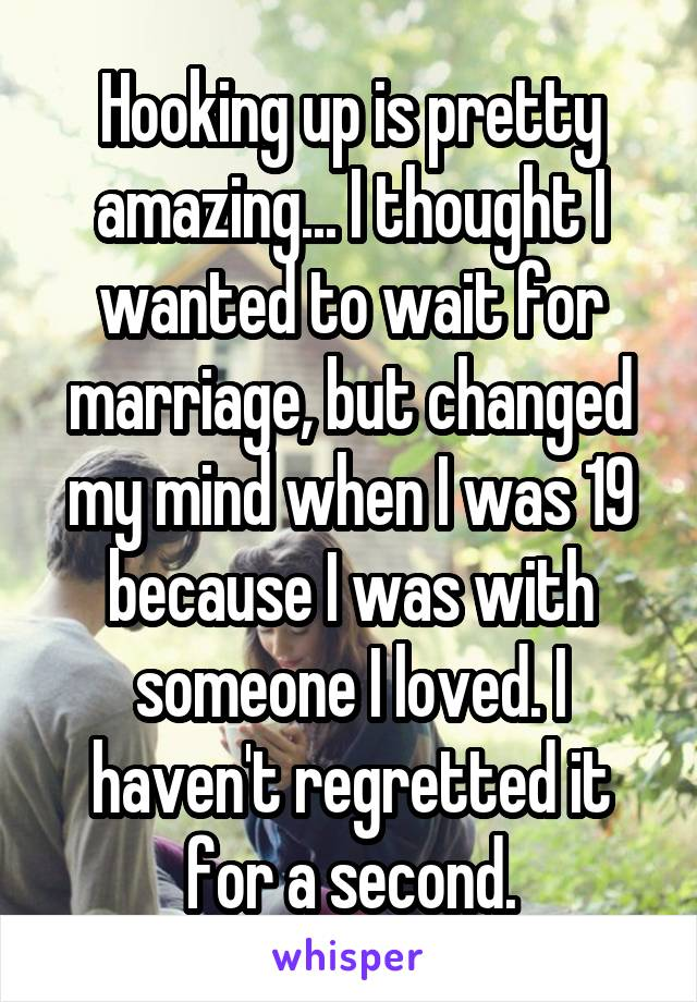 Hooking up is pretty amazing... I thought I wanted to wait for marriage, but changed my mind when I was 19 because I was with someone I loved. I haven't regretted it for a second.