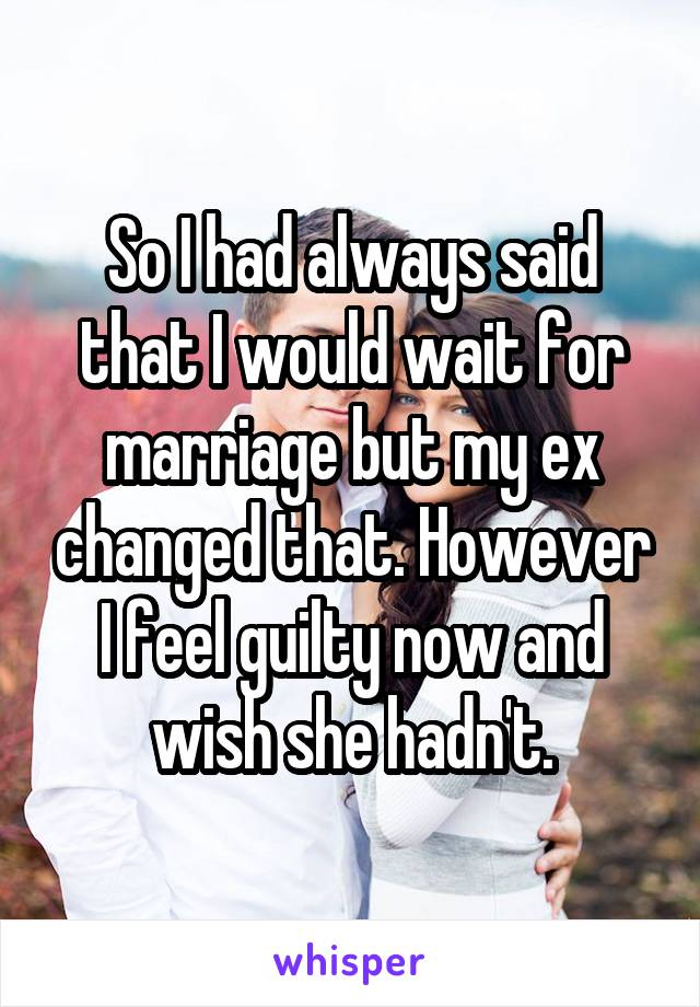 So I had always said that I would wait for marriage but my ex changed that. However I feel guilty now and wish she hadn't.