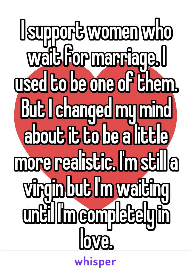 I support women who wait for marriage. I used to be one of them. But I changed my mind about it to be a little more realistic. I'm still a virgin but I'm waiting until I'm completely in love.