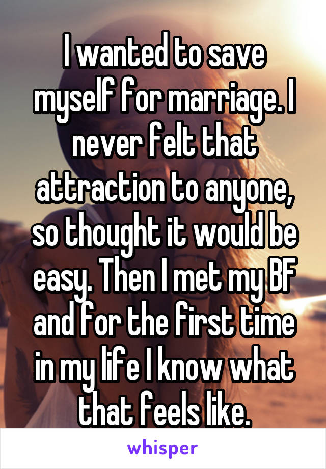 I wanted to save myself for marriage. I never felt that attraction to anyone, so thought it would be easy. Then I met my BF and for the first time in my life I know what that feels like.