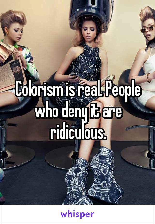 Colorism is real. People who deny it are ridiculous.
