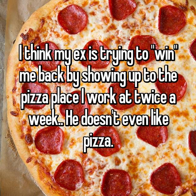 "I think my ex is trying to ""win"" me back by showing up to the pizza place I work at twice a week.. He doesn't even like pizza."