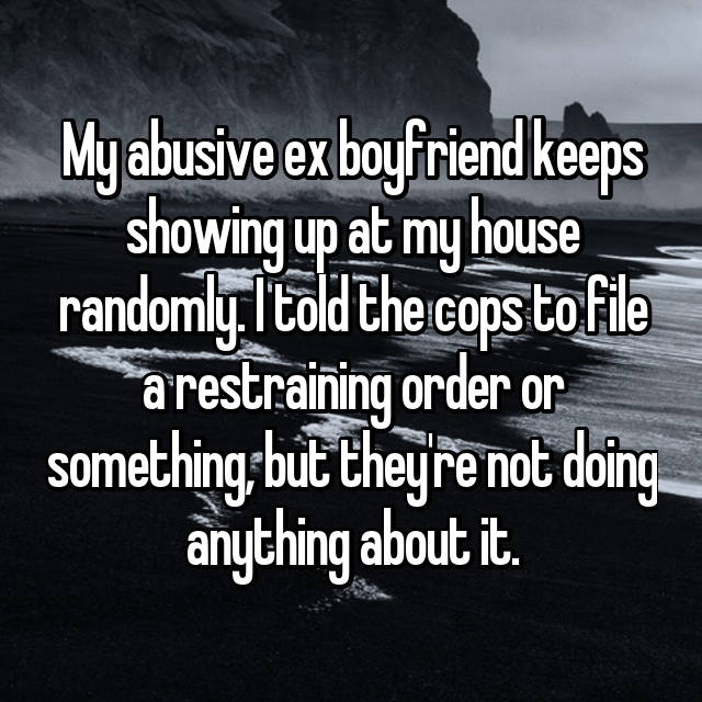 My abusive ex boyfriend keeps showing up at my house randomly. I told the cops to file a restraining order or something, but they're not doing anything about it.