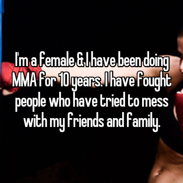 I'm a female & I have been doing MMA for 10 years. I have fought people who have tried to mess with my friends and family.