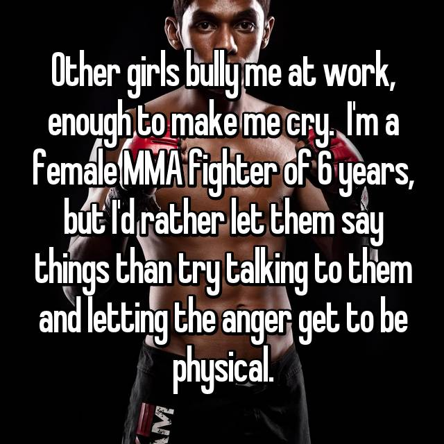 Other girls bully me at work, enough to make me cry.  I'm a female MMA fighter of 6 years, but I'd rather let them say things than try talking to them and letting the anger get to be physical.