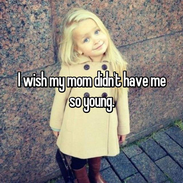 I wish my mom didn't have me so young.