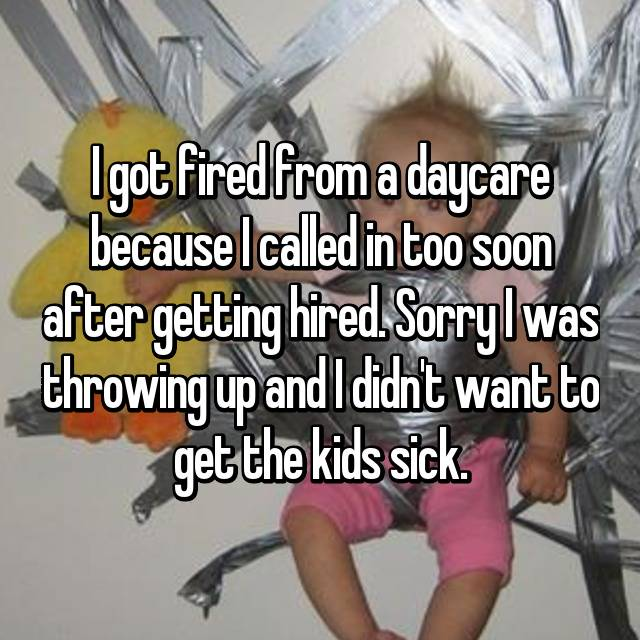 I got fired from a daycare because I called in too soon after getting hired. Sorry I was throwing up and I didn't want to get the kids sick.