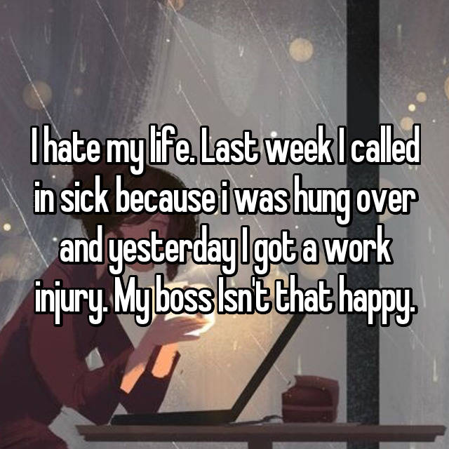 I hate my life. Last week I called in sick because i was hung over and yesterday I got a work injury. My boss Isn't that happy.