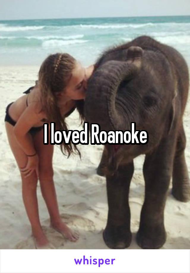 I loved Roanoke