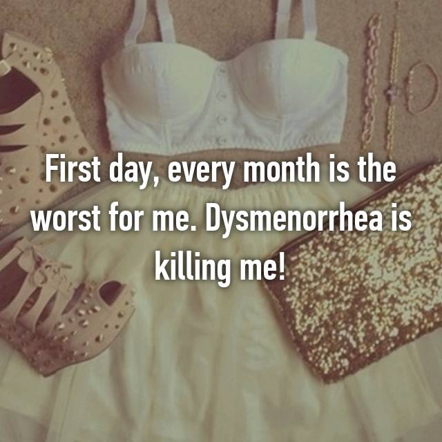 First day, every month is the worst for me. Dysmenorrhea is killing me!