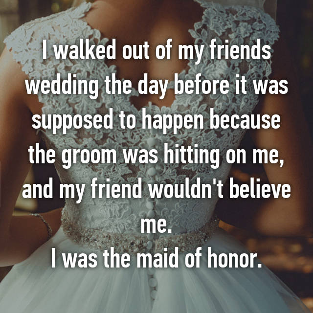 I walked out of my friends wedding the day before it was supposed to happen because the groom was hitting on me, and my friend wouldn't believe me. I was the maid of honor.