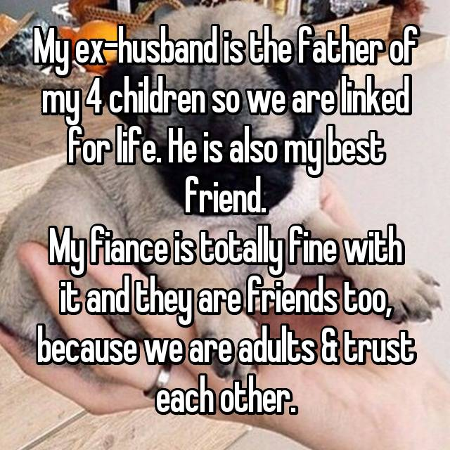 My ex-husband is the father of my 4 children so we are linked for life. He is also my best friend. My fiance is totally fine with it and they are friends too, because we are adults & trust each other.