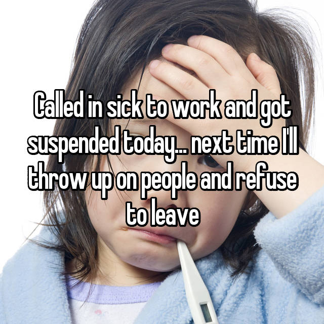 Called in sick to work and got suspended today... next time I'll throw up on people and refuse to leave