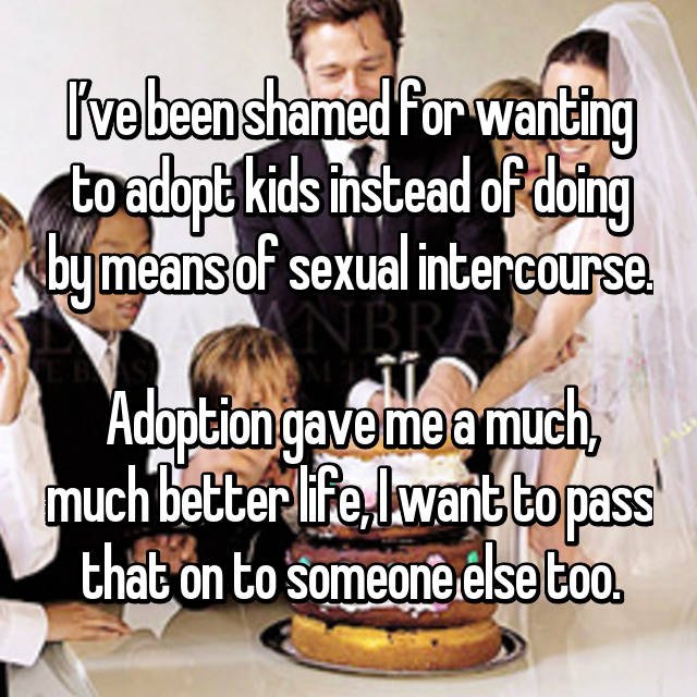 I've been shamed for wanting to adopt kids instead of doing by means of sexual intercourse.  Adoption gave me a much, much better life, I want to pass that on to someone else too.