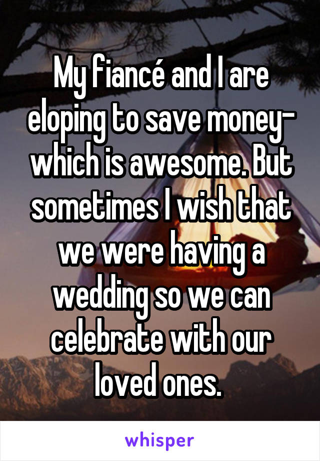 My fiancé and I are eloping to save money- which is awesome. But sometimes I wish that we were having a wedding so we can celebrate with our loved ones.