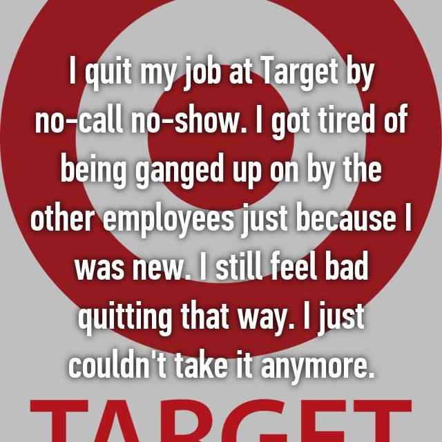 I quit my job at Target by no-call no-show. I got tired of being ganged up on by the other employees just because I was new. I still feel bad quitting that way. I just couldn't take it anymore.