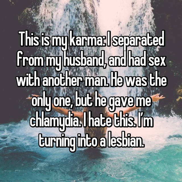This is my karma: I separated from my husband, and had sex with another man. He was the only one, but he gave me chlamydia. I hate this. I'm turning into a lesbian.