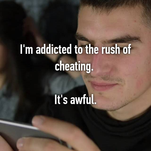 I'm addicted to the rush of cheating.   It's awful.