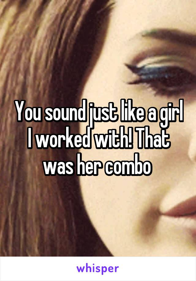 You sound just like a girl I worked with! That was her combo