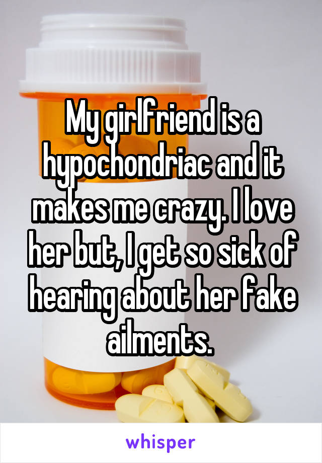 My girlfriend is a hypochondriac and it makes me crazy. I love her but, I get so sick of hearing about her fake ailments.